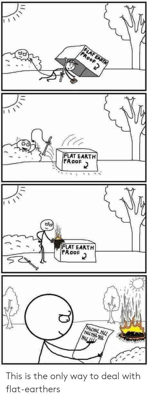 Earth, Flat Earth, and Proof: FLAT EARTN  PROOF  FLAT EARTH  PRoaF  FLAT EARTH  PRaaF  FrLTHL HLL  THLTHLHL This is the only way to deal with flat-earthers