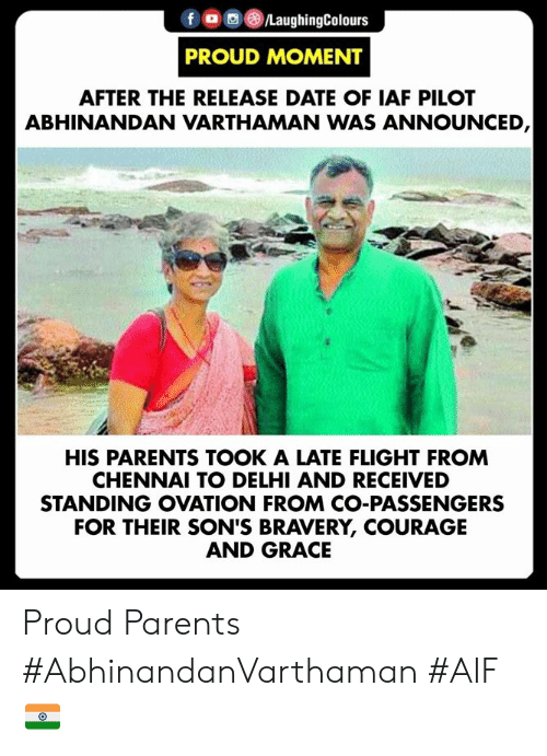 iaf: fLaughingColours  PROUD MOMENT  AFTER THE RELEASE DATE OF IAF PILOT  ABHINANDAN VARTHAMAN WAS ANNOUNCED  HIS PARENTS TOOK A LATE FLIGHT FROM  CHENNAI TO DELHI AND RECEIVED  STANDING OVATION FROM CO-PASSENGERS  FOR THEIR SON'S BRAVERY, COURAGE  AND GRACE Proud Parents  #AbhinandanVarthaman #AIF 🇮🇳