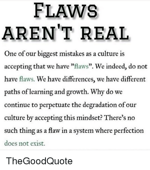 "Memes, Indeed, and Mistakes: FLAWS  AREN'T REAL  One of our biggest mistakes as a culture is  accepting that we have ""flaws"". We indeed, do not  have flaws. We have differences, we have different  paths of learning and growth. Why do we  continue to perpetuate the degradation of our  culture by accepting this mindset? There's no  such thing as a flaw in a system where perfection  does not exist. TheGoodQuote"
