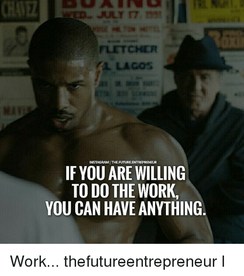 Do The Work: FLETCHER  AL. LAGOs  Mi  INSTAGRAM THE FUTUREENTREPRENEUR  IF YOU ARE WILLING  TO DO THE WORK,  YOU CAN HAVE ANYTHINOG Work... thefutureentrepreneur l