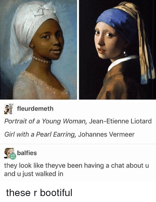 Bootiful: fleurdemeth  Portrait of a Young Woman, Jean-Etienne Liotard  Girl with a Pearl Earring, Johannes Vermeer  balfies  they look like theyve been having a chat about u  and u just walked in these r bootiful