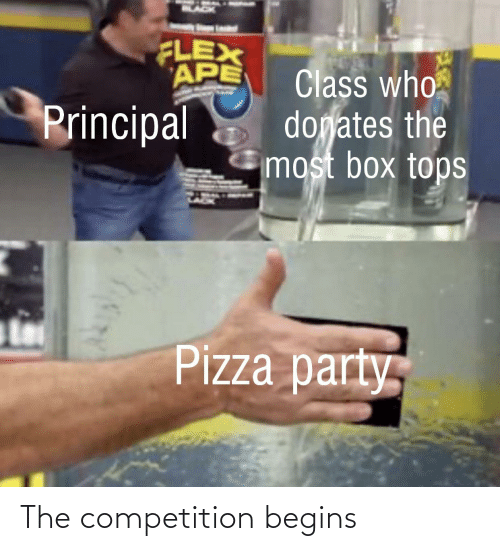Flexing, Party, and Pizza: FLEX  APE  Class who  dogates the  most box tops  Principal  Pizza party The competition begins