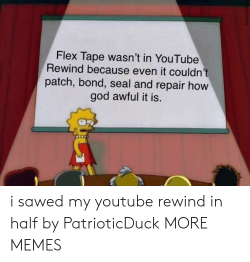 my youtube: Flex Tape wasn't in YouTube  Rewind because even it couldn't  patch, bond, seal and repair hovw  god awful it is. i sawed my youtube rewind in half by PatrioticDuck MORE MEMES