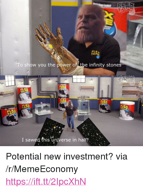 """Flexing, Infinity, and Power: FLEX  TAR  o show you the power of the infinity stones  PE  FLEX  PE  ELEX  PE  ELEX  APE  I sawed this universe in halfh <p>Potential new investment? via /r/MemeEconomy <a href=""""https://ift.tt/2IpcXhN"""">https://ift.tt/2IpcXhN</a></p>"""