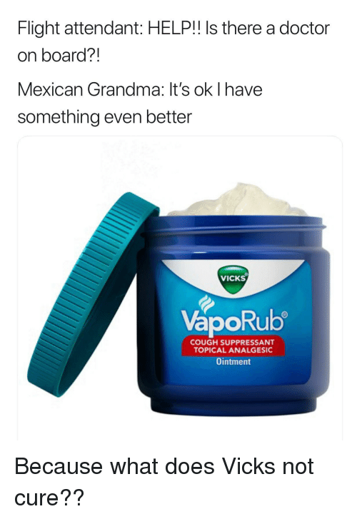 analgesic: Flight attendant: HELP!! Is there a doctor  on board?!  Mexican Grandma: It's ok I have  something even better  VICKS  VapoRub  ORU  COUGH SUPPRESSANT  TOPICAL ANALGESIC  Ointment Because what does Vicks not cure??