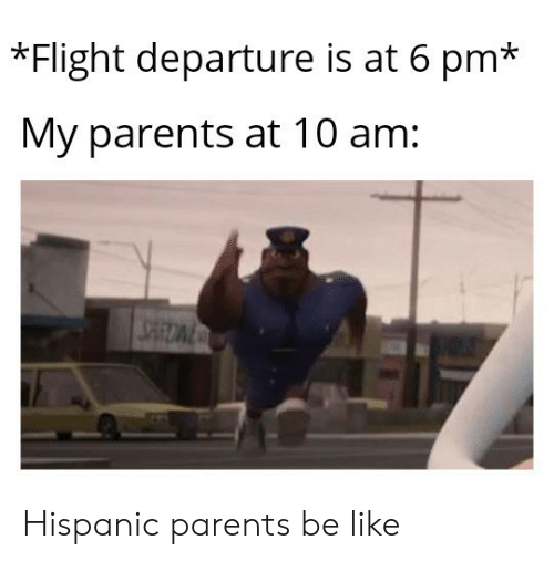 Be Like, Parents, and Flight: *Flight departure is at 6 pm*  My parents at 10 am: Hispanic parents be like