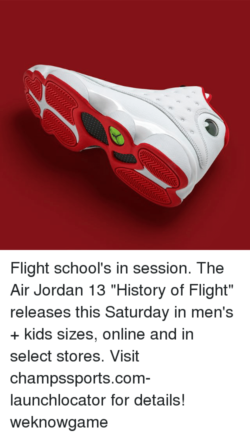 "Air Jordan, Memes, and Flight: Flight school's in session. The Air Jordan 13 ""History of Flight"" releases this Saturday in men's + kids sizes, online and in select stores. Visit champssports.com-launchlocator for details! weknowgame"