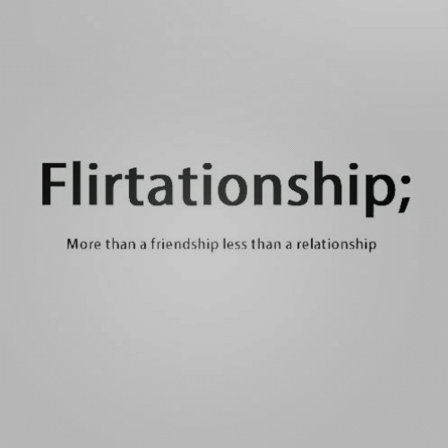Less Than: Flirtationship;  relationship  More than a friendship less than a