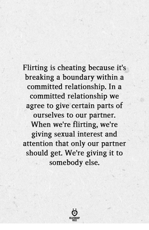 Cheating, Breaking, and Get: Flirting is cheating because it's  breaking a boundary within a  committed relationship. In a  committed relationship we  agree to give certain parts of  ourselves to our partner.  When we're flirting, we're  giving sexual interest and  attention that only our partner  should get. We're giving it to  somebody else.