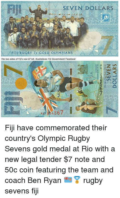 olympia: Flji  SEVEN DOLLARS  FUL RuGBY 7 GOLD OLYMPIA NS  The two sides of Fiji's new S7 bill. Illustrations: Fiji Government/ Facebook Fiji have commemorated their country's Olympic Rugby Sevens gold medal at Rio with a new legal tender $7 note and 50c coin featuring the team and coach Ben Ryan 🇫🇯🥇 rugby sevens fiji
