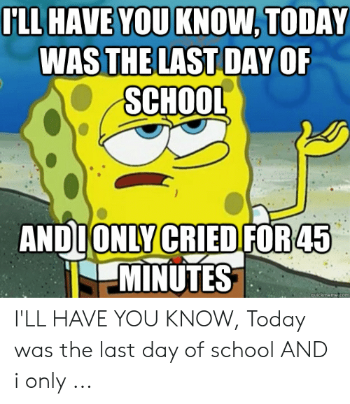 Last Day Of School Meme: FLL HAVE YOU KNOW, TODAY  WASTHE LAST DAY OF  SCHOOL  ANDIONLY CRIED FOR45  MINUTES  quickmemecom I'LL HAVE YOU KNOW, Today was the last day of school AND i only ...