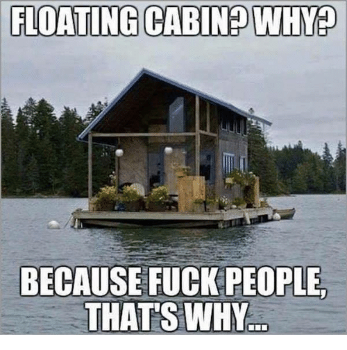 Fucking, Memes, and Fuck: FLOATING CABIN WHYP  BECAUSE FUCK PEOPLE.  THATS WHY