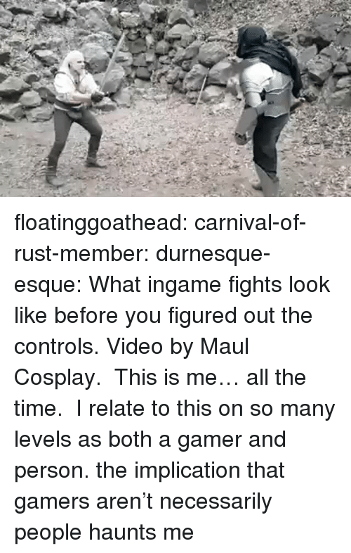 Facebook, Tumblr, and Videos: floatinggoathead:  carnival-of-rust-member:   durnesque-esque:   What ingame fights look like before you figured out the controls. Video by Maul Cosplay.  This is me… all the time.  I relate to this on so many levels as both a gamer and person.   the implication that gamers aren't necessarily people haunts me