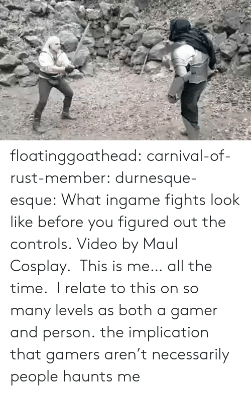 Facebook, Target, and Tumblr: floatinggoathead:  carnival-of-rust-member:   durnesque-esque:   What ingame fights look like before you figured out the controls. Video by Maul Cosplay.   This is me… all the time.   I relate to this on so many levels as both a gamer and person.   the implication that gamers aren't necessarily people haunts me