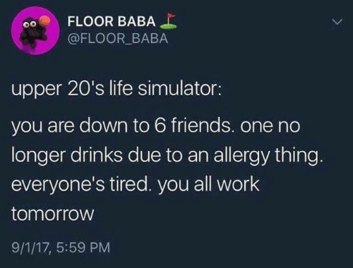 17 5: FLOOR BABA  @FLOOR BABA  upper 20's life simulator:  you are down to 6 friends. one no  longer drinks due to an allergy thing.  everyone's tired. you all work  tomorrow  9/1/17, 5:59 PM