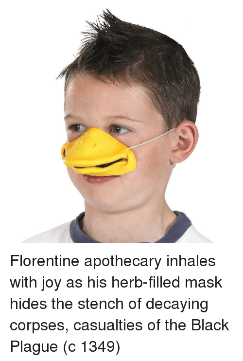 Inhales: Florentine apothecary inhales with joy as his herb-filled mask hides the stench of decaying corpses, casualties of the Black Plague (c 1349)
