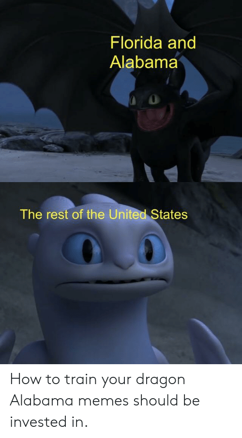 Alabama Memes: Florida and  Alabama  The rest of the United States How to train your dragon Alabama memes should be invested in.