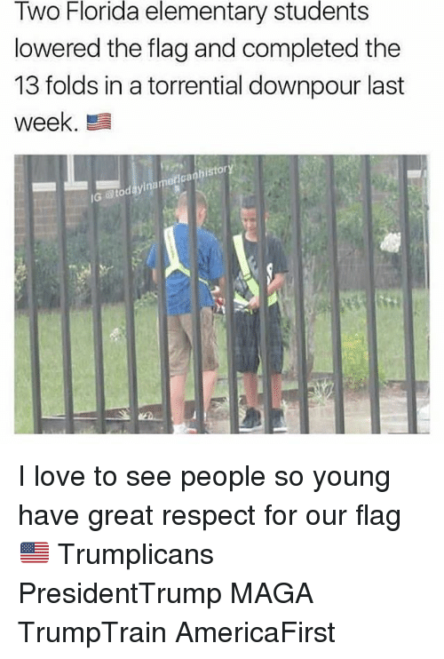Magas: Florida  elementary  students  Two  lowered the flag and completed the  13 folds in a torrential downpour last  week  istor  0  Ga  IG  @toc I love to see people so young have great respect for our flag 🇺🇸 Trumplicans PresidentTrump MAGA TrumpTrain AmericaFirst