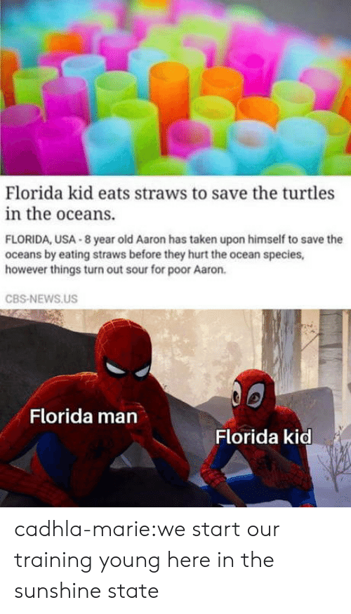 Straws: Florida kid eats straws to save the turtles  in the oceans.  FLORIDA, USA 8 year old Aaron has taken upon himself to save the  oceans by eating straws before they hurt the ocean species,  however things turn out sour for poor Aaron.  CBS-NEWS.US  Florida man  Florida kid cadhla-marie:we start our training young here in the sunshine state