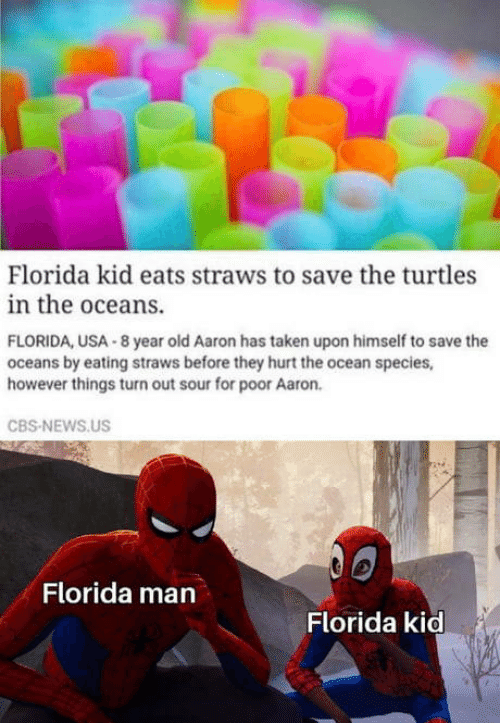 Florida Man, News, and Taken: Florida kid eats straws to save the turtles  in the oceans.  FLORIDA, USA 8 year old Aaron has taken upon himself to save the  oceans by eating straws before they hurt the ocean species,  however things turn out sour for poor Aaron.  CBS-NEWS.US  Florida man  Florida kid