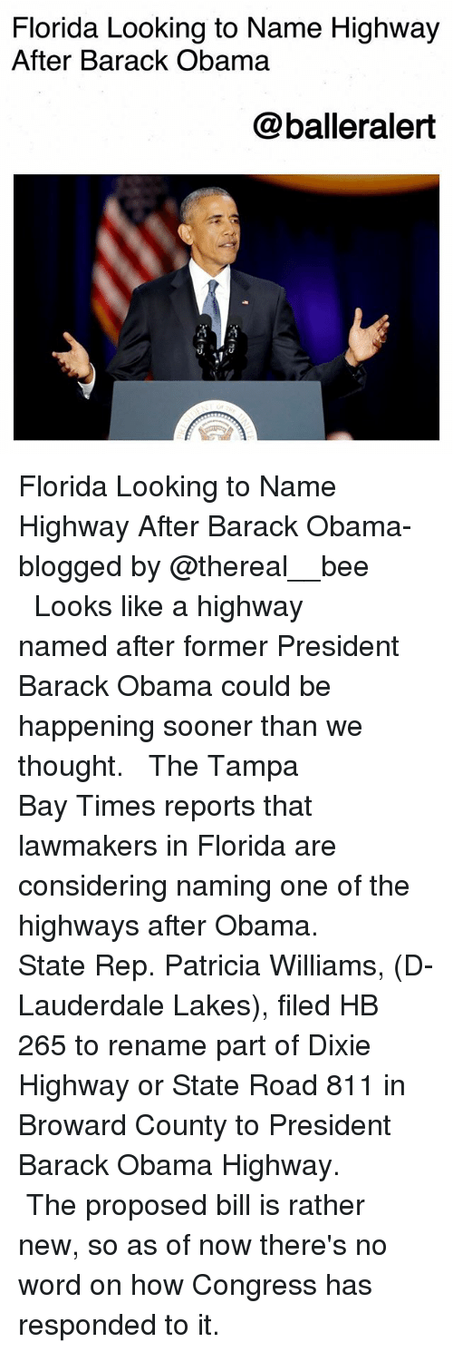 tampa bay: Florida Looking to Name Highway  After Barack Obama  @balleralert Florida Looking to Name Highway After Barack Obama-blogged by @thereal__bee ⠀⠀⠀⠀⠀⠀⠀⠀⠀ ⠀⠀ Looks like a highway named after former President Barack Obama could be happening sooner than we thought. ⠀⠀⠀⠀⠀⠀⠀⠀⠀ ⠀⠀ The Tampa Bay Times reports that lawmakers in Florida are considering naming one of the highways after Obama. ⠀⠀⠀⠀⠀⠀⠀⠀⠀ ⠀⠀ State Rep. Patricia Williams, (D-Lauderdale Lakes), filed HB 265 to rename part of Dixie Highway or State Road 811 in Broward County to President Barack Obama Highway. ⠀⠀⠀⠀⠀⠀⠀⠀⠀ ⠀⠀ The proposed bill is rather new, so as of now there's no word on how Congress has responded to it.