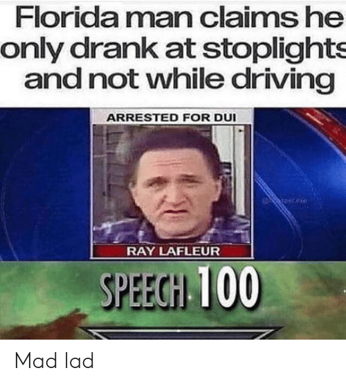 drank: Florida man claims he  only drank at stoplights  and not vwhile driving  ARRESTED FOR DUI  per.exe  RAY LAFLEUR  SPEEGH 100 Mad lad