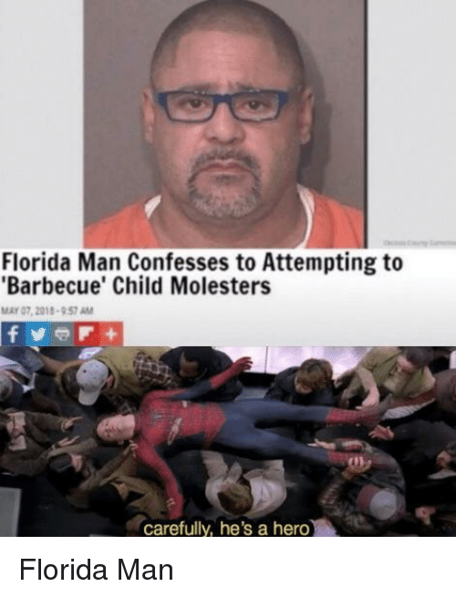 Florida Man, Florida, and Hero: Florida Man Confesses to Attempting to  Barbecue' Child Molesters  MAY 07, 2018-957 AM  carefully, he's a hero Florida Man