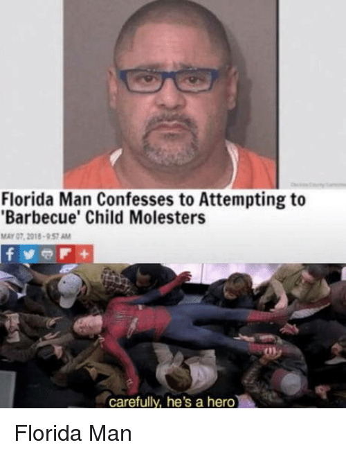 Florida Man, Florida, and Hero: Florida Man Confesses to Attempting to  Barbecue' Child Molesters  MAY 07, 2015  57 AM  carefully, he's a hero Florida Man