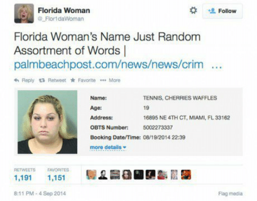 Cherries: Florida Woman  Flor1daWoman  Follow  Florida Woman's Name Just Random  Assortment of Words |  palmbeachpost.com/news/news/crim  Reply Retweet * Favorite More  Name:  Age:  Address:  OBTS  Booking Date/Time: 08/19 2014 22:39  more details  TENNIS, CHERRIES WAFFLES  19  16895 NE 4TH CT, MIAMI, FL33162  5002273337  Number:  RETWEETS EAVORITES  1,191 1,151  8:11 PM-4 Sep 2014  Flag media