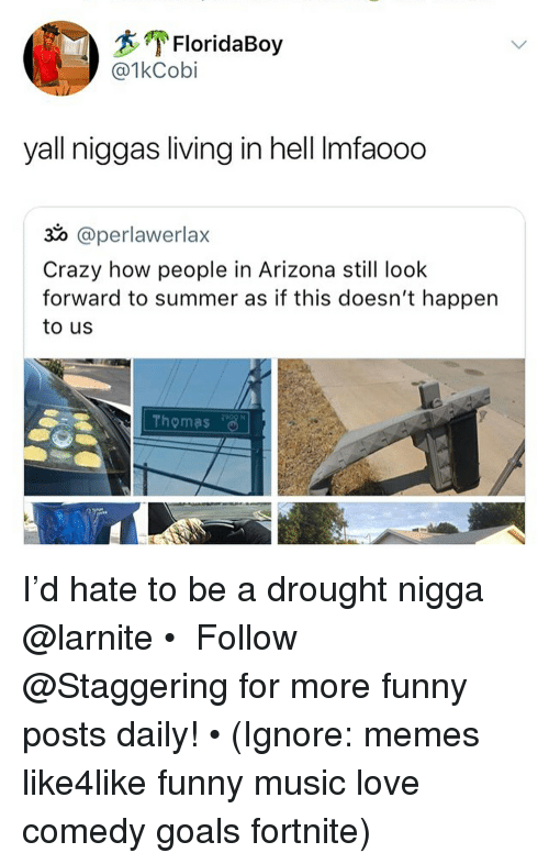 Crazy, Funny, and Goals: FloridaBoy  @1kCobi  yall niggas living in hell Imfaooo  30 @perlawerlax  Crazy how people in Arizona still look  forward to summer as if this doesn't happen  to us  Thomas I'd hate to be a drought nigga @larnite • ➫➫➫ Follow @Staggering for more funny posts daily! • (Ignore: memes like4like funny music love comedy goals fortnite)