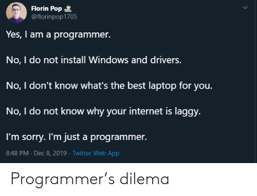 I Am A: Florin Pop  @florinpop1705  Yes, I am a programmer.  No, I do not install Windows and drivers.  No, I don't know what's the best laptop for you.  No, I do not know why your internet is laggy.  I'm sorry. I'm just a programmer.  8:48 PM - Dec 8, 2019 · Twitter Web App Programmer's dilema