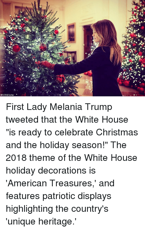 "Christmas, Melania Trump, and Memes: @FLOTUS/Twitter First Lady Melania Trump tweeted that the White House ""is ready to celebrate Christmas and the holiday season!"" The 2018 theme of the White House holiday decorations is 'American Treasures,' and features patriotic displays highlighting the country's 'unique heritage.'"