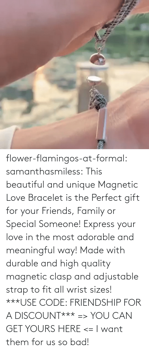 yours: flower-flamingos-at-formal: samanthasmiless:  This beautiful and unique Magnetic Love Bracelet is the Perfect gift for your Friends, Family or Special Someone! Express your love in the most adorable and meaningful way! Made with durable and high quality magnetic clasp and adjustable strap to fit all wrist sizes!  ***USE CODE: FRIENDSHIP FOR A DISCOUNT*** => YOU CAN GET YOURS HERE <=    I want them for us so bad!