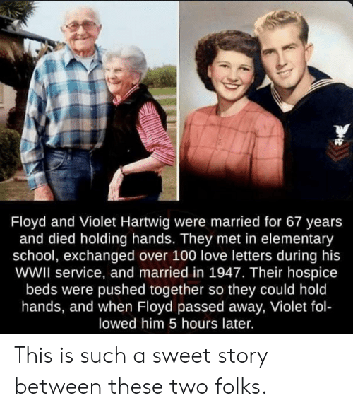 holding hands: Floyd and Violet Hartwig were married for 67 years  and died holding hands. They met in elementary  school, exchanged over 100 love letters during his  wWII service, and married in 1947. Their hospice  beds were pushed together so they could hold  hands, and when Floyd passed away, Violet fol-  lowed him 5 hours later. This is such a sweet story between these two folks.