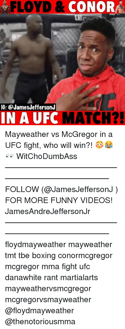 Boxing, Funny, and Mayweather: FLOYD &  CONORA  IG: @JamesJeffersonJ  IN A UFC  MATCH?! Mayweather vs McGregor in a UFC fight, who will win?! 😳😂👀 WitChoDumbAss ——————————————————————————— FOLLOW (@JamesJeffersonJ ) FOR MORE FUNNY VIDEOS! JamesAndreJeffersonJr ——————————————————————————— floydmayweather mayweather tmt tbe boxing conormcgregor mcgregor mma fight ufc danawhite rant martialarts mayweathervsmcgregor mcgregorvsmayweather @floydmayweather @thenotoriousmma