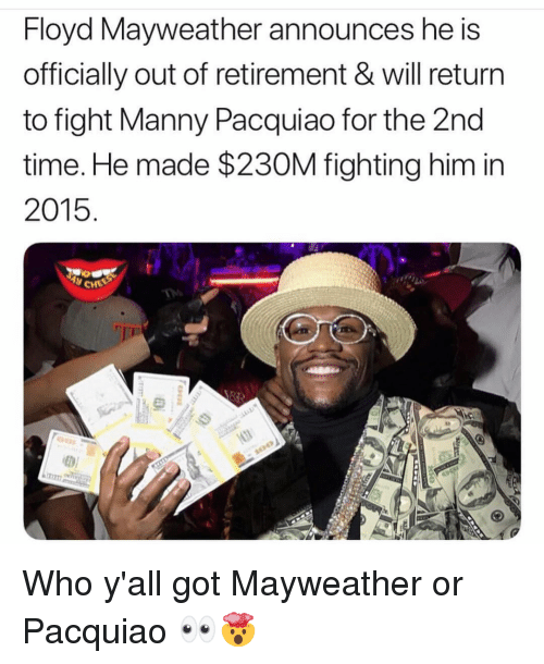 Floyd Mayweather, Manny Pacquiao, and Mayweather: Floyd Mayweather announces he S  officially out of retirement & will return  to fight Manny Pacquiao for the 2nd  time. He made $230M fighting him in  2015 Who y'all got Mayweather or Pacquiao 👀🤯