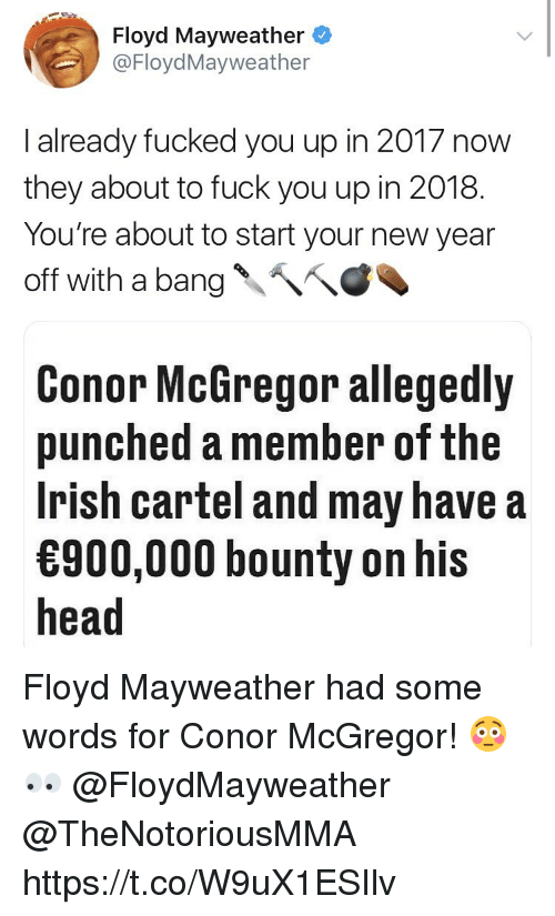 Conor McGregor, Floyd Mayweather, and Fuck You: Floyd Mayweather  @FloydMayweather  I already fucked you up in 2017 now  they about to fuck you up in 2018.  You're about to start your new year  off with a bang、へへ  Conor McGregor allegedly  punched a member of the  Irish cartel and may have a  900,000 bounty on his  head Floyd Mayweather had some words for Conor McGregor! 😳👀 @FloydMayweather @TheNotoriousMMA https://t.co/W9uX1ESIlv