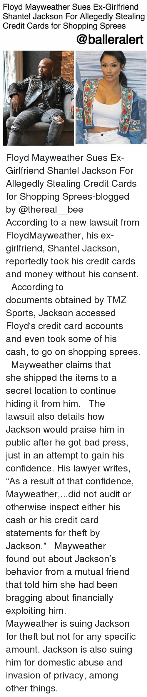 "tmz sports: Floyd Mayweather Sues Ex-Girlfriend  Shantel Jackson For Allegedly Stealing  Credit Cards for Shopping Sprees  @balleralert Floyd Mayweather Sues Ex-Girlfriend Shantel Jackson For Allegedly Stealing Credit Cards for Shopping Sprees-blogged by @thereal__bee ⠀⠀⠀⠀⠀⠀⠀⠀⠀ ⠀⠀ According to a new lawsuit from FloydMayweather, his ex-girlfriend, Shantel Jackson, reportedly took his credit cards and money without his consent. ⠀⠀⠀⠀⠀⠀⠀⠀⠀ ⠀⠀ According to documents obtained by TMZ Sports, Jackson accessed Floyd's credit card accounts and even took some of his cash, to go on shopping sprees. ⠀⠀⠀⠀⠀⠀⠀⠀⠀ ⠀⠀ Mayweather claims that she shipped the items to a secret location to continue hiding it from him. ⠀⠀⠀⠀⠀⠀⠀⠀⠀ ⠀⠀ The lawsuit also details how Jackson would praise him in public after he got bad press, just in an attempt to gain his confidence. His lawyer writes, ""As a result of that confidence, Mayweather,...did not audit or otherwise inspect either his cash or his credit card statements for theft by Jackson."" ⠀⠀⠀⠀⠀⠀⠀⠀⠀ ⠀⠀ Mayweather found out about Jackson's behavior from a mutual friend that told him she had been bragging about financially exploiting him. ⠀⠀⠀⠀⠀⠀⠀⠀⠀ ⠀⠀ Mayweather is suing Jackson for theft but not for any specific amount. Jackson is also suing him for domestic abuse and invasion of privacy, among other things."