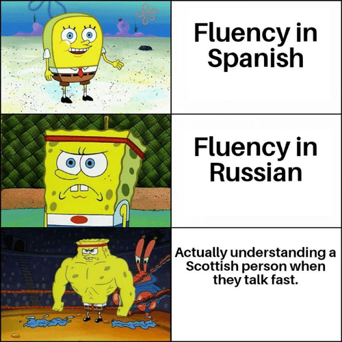 Memes, Spanish, and Russian: Fluency in  Spanish  Fluency in  Russian  | Actually understanding  Scottish person when  they talk fast.