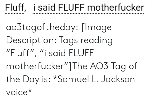 "Voice: Fluff, i said FLUFF motherfucker  ..... .....  ......... ao3tagoftheday:  [Image Description: Tags reading ""Fluff"", ""i said FLUFF motherfucker""]The AO3 Tag of the Day is: *Samuel L. Jackson voice*"