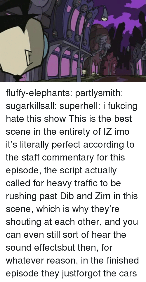 Cars, Traffic, and Tumblr: fluffy-elephants: partlysmith:  sugarkillsall:  superhell: i fukcing hate this show This is the best scene in the entirety of IZ imo it's literally perfect  according to the staff commentary for this episode, the script actually called for heavy traffic to be rushing past Dib and Zim in this scene, which is why they're shouting at each other, and you can even still sort of hear the sound effectsbut then, for whatever reason, in the finished episode they justforgot the cars