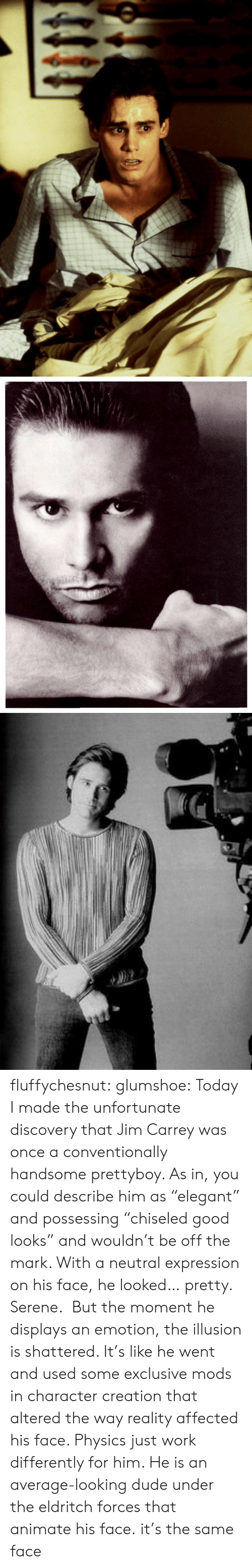 """Dude, Jim Carrey, and Tumblr: fluffychesnut:  glumshoe:  Today I made the unfortunate discovery that Jim Carrey was once a conventionally handsome prettyboy. As in, you could describe him as""""elegant"""" and possessing""""chiseled good looks"""" and wouldn't be off the mark. With a neutral expression on his face, he looked… pretty. Serene. But the moment he displays an emotion, the illusion is shattered. It's like he went and used some exclusive mods in character creation that altered the way reality affected his face. Physics just work differently for him. He is an average-looking dude under the eldritch forces that animate his face.  it's the same face"""
