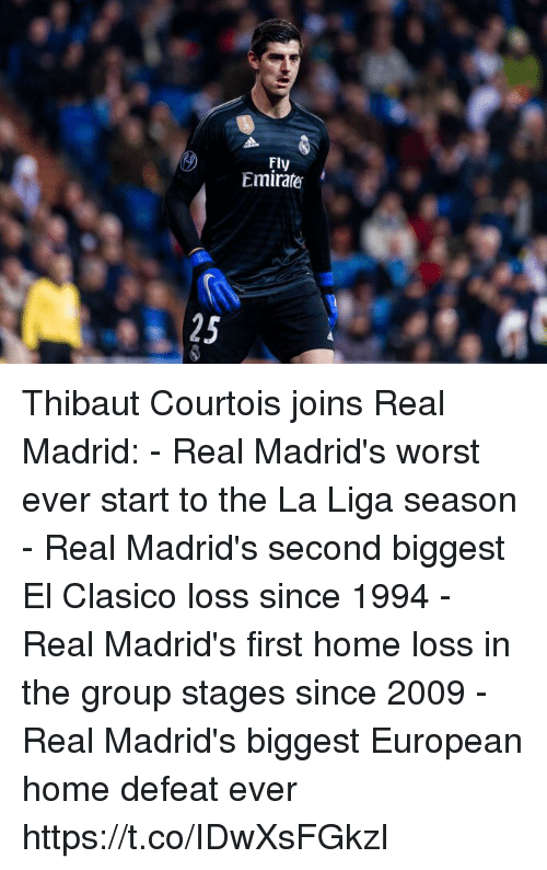 Real Madrid, Soccer, and Home: Fly  Emirate  25 Thibaut Courtois joins Real Madrid:  - Real Madrid's worst ever start to the La Liga season  - Real Madrid's second biggest El Clasico loss since 1994 - Real Madrid's first home loss in the group stages since 2009 - Real Madrid's biggest European home defeat ever https://t.co/IDwXsFGkzI