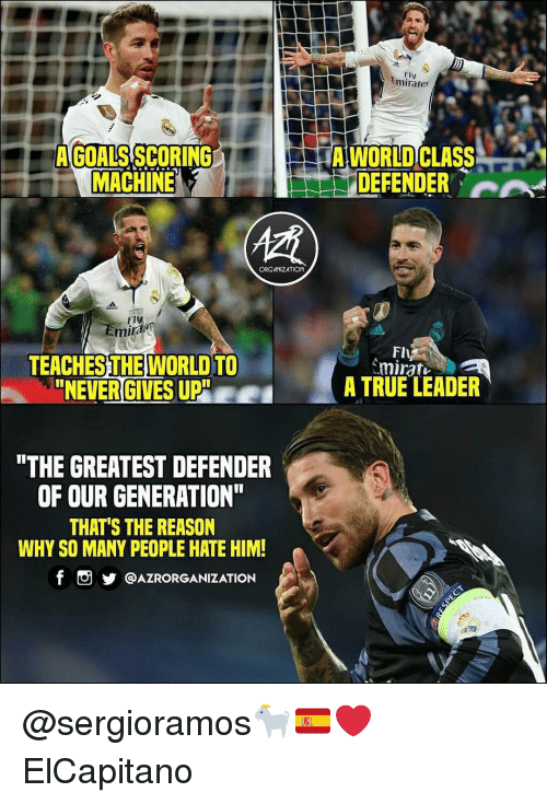 """Goals, Memes, and True: Fly  Emirates  A GOALS SCORING  MACHINE  A WORLD CLASS  DEFENDER A  ORGANIZATION  Fly  miral  Fl  TEACHESTHEWORLD TO  NEVER GIVES UP""""  A TRUE LEADER  THE GREATEST DEFENDER  OF OUR GENERATION  THAT'S THE REASON  WHY SO MANY PEOPLE HATE HIM!  f。步@AZRORGANIZATION @sergioramos🐐🇪🇦❤️ ElCapitano"""