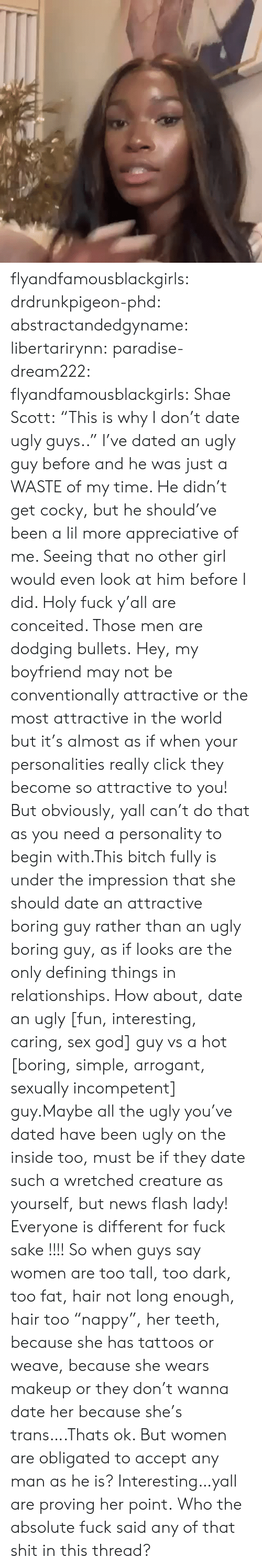 "Impression: flyandfamousblackgirls:  drdrunkpigeon-phd:  abstractandedgyname:  libertarirynn:  paradise-dream222:  flyandfamousblackgirls:  Shae Scott: ""This is why I don't date ugly guys..""  I've dated an ugly guy before and he was just a WASTE of my time. He didn't get cocky, but he should've been a lil more appreciative of me. Seeing that no other girl would even look at him before I did.   Holy fuck y'all are conceited. Those men are dodging bullets.    Hey, my boyfriend may not be conventionally attractive or the most attractive in the world but it's almost as if when your personalities really click they become so attractive to you! But obviously, yall can't do that as you need a personality to begin with.This bitch fully is under the impression that she should date an attractive boring guy rather than an ugly boring guy, as if looks are the only defining things in relationships. How about, date an ugly [fun, interesting, caring, sex god] guy vs a hot [boring, simple, arrogant, sexually incompetent] guy.Maybe all the ugly you've dated have been ugly on the inside too, must be if they date such a wretched creature as yourself, but news flash lady! Everyone is different for fuck sake !!!!  So when guys say women are too tall, too dark, too fat, hair not long enough, hair too ""nappy"", her teeth, because she has tattoos or weave, because she wears makeup or they don't wanna date her because she's trans….Thats ok. But women are obligated to accept any man as he is? Interesting…yall are proving her point.  Who the absolute fuck said any of that shit in this thread?"