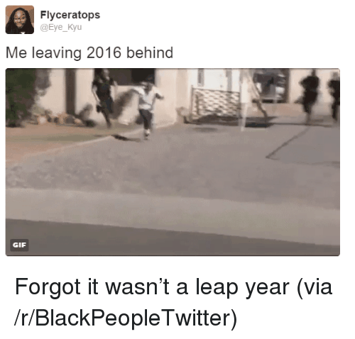 leap year: Flyceratops  @Eye_Kyu  Me leaving 2016 behind  GIF <p>Forgot it wasn&rsquo;t a leap year (via /r/BlackPeopleTwitter)</p>