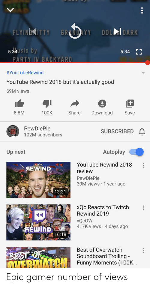 soundboard: FLYINEKITTY  DOLDARK  GRANDAYY  5:34U sic by  PARTY IN BACKYARD  5:34 LJ  #YouTubeRewind  YouTube Rewind 2018 but it's actually good  69M views  8.8M  100K  Share  Download  Save  PewDiePie  SUBSCRIBED  102M subscribers  Autoplay  Up next  YouTube Rewind 2018  YouTube  SEWIND  review  PewDiePie  30M views · 1 year ago  13:31  xQc Reacts to Twitch  Rewind 2019  XQCOW  417K views · 4 days ago  SEWIND  16:18  Best of Overwatch  BEST OF  OVERWATCH Funny Moments (100K.  Soundboard Trolling - Epic gamer number of views