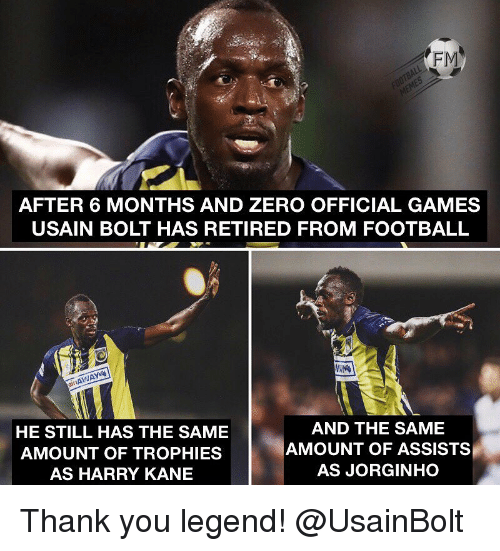 Retired: FM  AFTER 6 MONTHS AND ZERO OFFICIAL GAMES  USAIN BOLT HAS RETIRED FROM FOOTBALL  it  HE STILL HAS THE SAME  AMOUNT OF TROPHIES  AS HARRY KANE  AND THE SAME  AMOUNT OF ASSISTS  AS JORGINHO Thank you legend! @UsainBolt