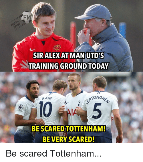 Memes, 🤖, and Tottenham: FM  SIR ALEX AT MAN UTD'S  TRAINING GROUND TO DAY  KAMぐ  RTONGh  105  BE'SCARED TOTTENHAM!  BE VERY SCARED! Be scared Tottenham...