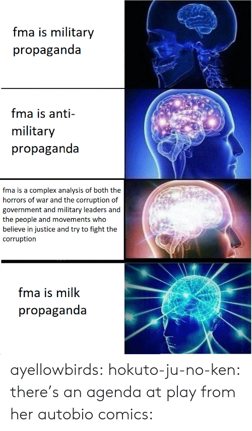 the horrors: fma is military  propaganda  fma is anti-  military  propaganda  fma is a complex analysis of both the  horrors of war and the corruption of  government and military leaders and  the people and movements who  believe in justice and try to fight the  corruption  fma is milk  propaganda ayellowbirds:  hokuto-ju-no-ken:  there's an agenda at play  from her autobio comics: